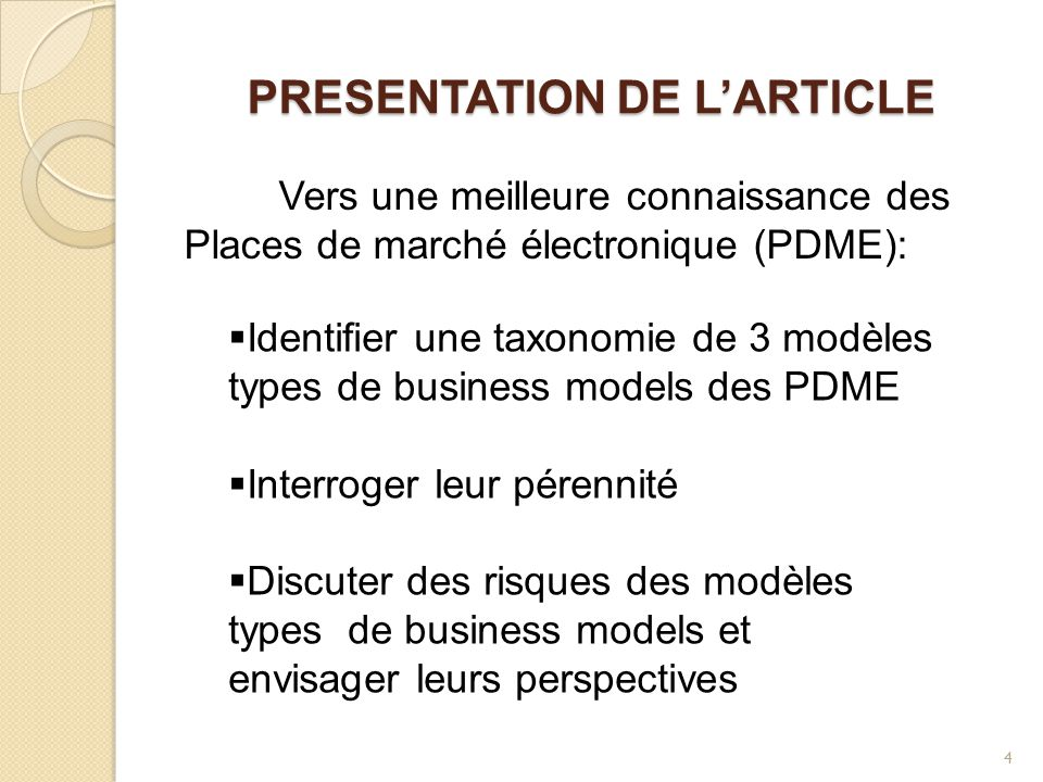 PRESENTATION DE L'ARTICLE Vers une meilleure connaissance des Places de marché électronique (PDME):  Identifier une taxonomie de 3 modèles types de business models des PDME  Interroger leur pérennité  Discuter des risques des modèles types de business models et envisager leurs perspectives 4