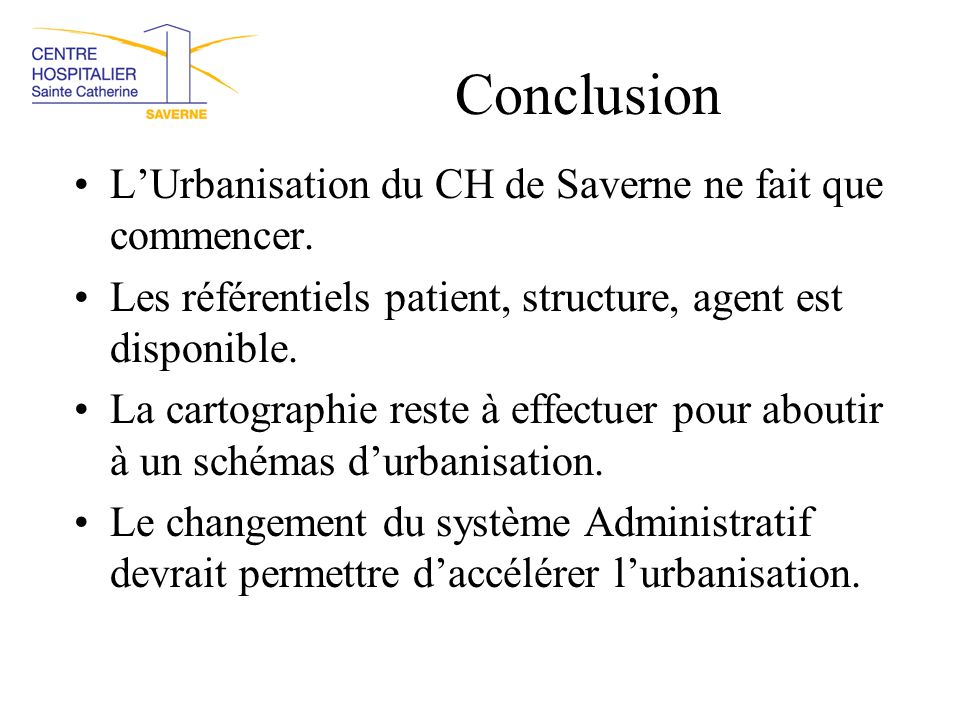 Conclusion L'Urbanisation du CH de Saverne ne fait que commencer. Les référentiels patient, structure, agent est disponible. La cartographie reste à e