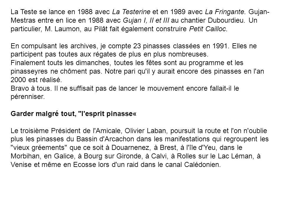 La Teste se lance en 1988 avec La Testerine et en 1989 avec La Fringante. Gujan- Mestras entre en lice en 1988 avec Gujan I, II et III au chantier Dub