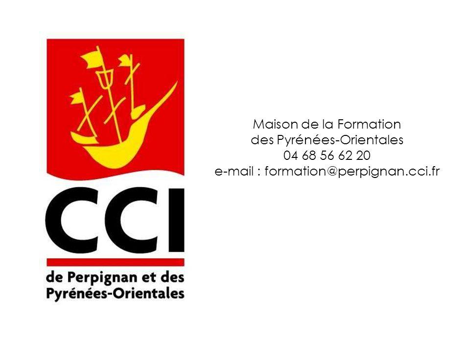 Maison de la Formation des Pyrénées-Orientales 04 68 56 62 20 e-mail : formation@perpignan.cci.fr