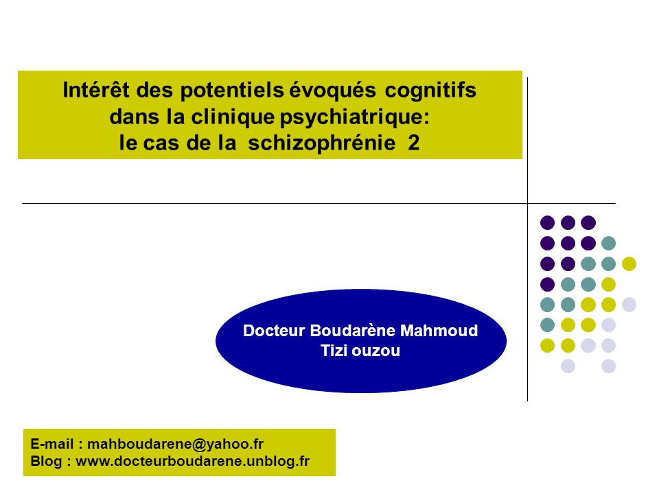 Intérêt des potentiels évoqués cognitifs dans la clinique psychiatrique: le cas de la schizophrénie 2 Docteur Boudarène Mahmoud Tizi ouzou E-mail : ma