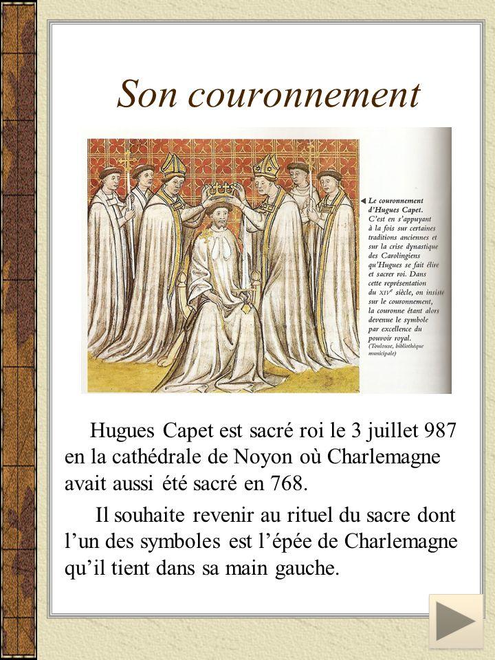 Son couronnement Hugues Capet est sacré roi le 3 juillet 987 en la cathédrale de Noyon où Charlemagne avait aussi été sacré en 768. Il souhaite reveni