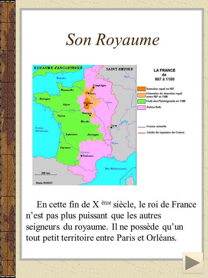 Son Royaume En cette fin de X ème siècle, le roi de France n'est pas plus puissant que les autres seigneurs du royaume. Il ne possède qu'un tout petit