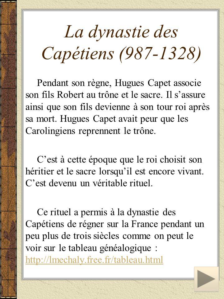 La dynastie des Capétiens (987-1328) Pendant son règne, Hugues Capet associe son fils Robert au trône et le sacre. Il s'assure ainsi que son fils devi