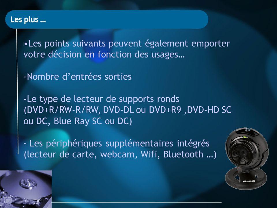 Les plus … Les points suivants peuvent également emporter votre décision en fonction des usages… -Nombre d'entrées sorties -Le type de lecteur de supports ronds (DVD+R/RW-R/RW, DVD-DL ou DVD+R9,DVD-HD SC ou DC, Blue Ray SC ou DC) - Les périphériques supplémentaires intégrés (lecteur de carte, webcam, Wifi, Bluetooth …)