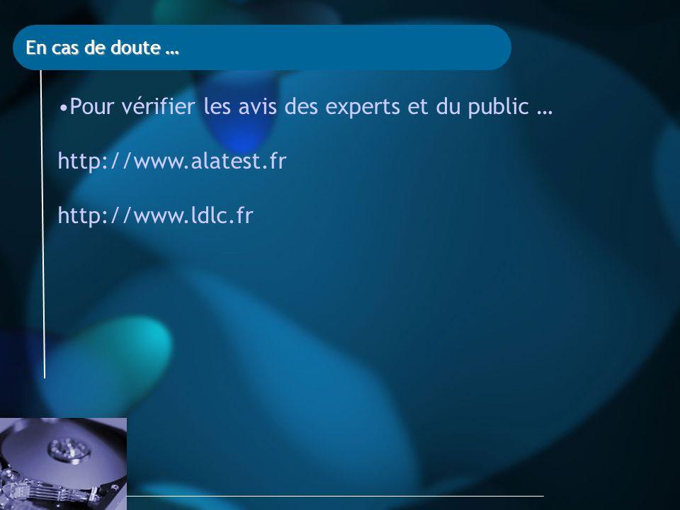 En cas de doute … Pour vérifier les avis des experts et du public … http://www.alatest.fr http://www.ldlc.fr
