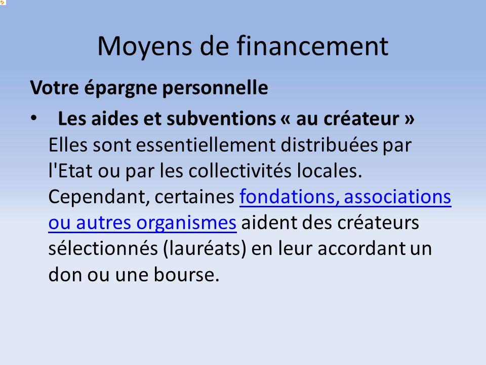 Moyens de financement Votre épargne personnelle Les aides et subventions « au créateur » Elles sont essentiellement distribuées par l'Etat ou par les