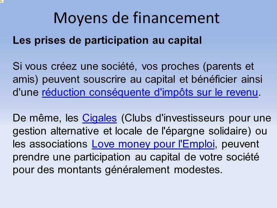 Moyens de financement Les prises de participation au capital Si vous créez une société, vos proches (parents et amis) peuvent souscrire au capital et