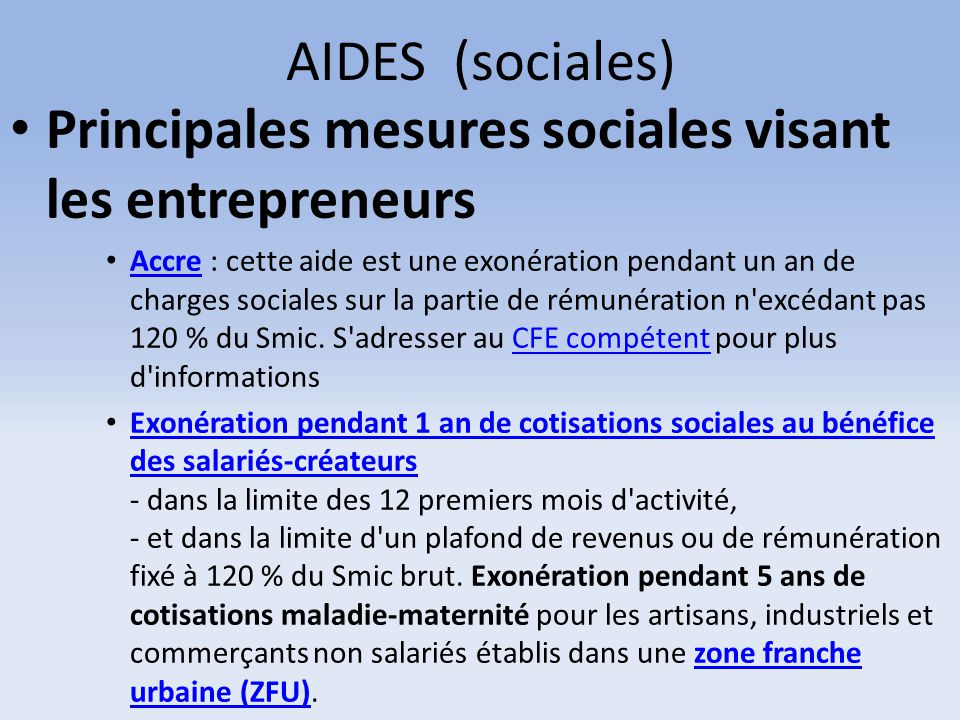 AIDES (sociales) Principales mesures sociales visant les entrepreneurs Accre : cette aide est une exonération pendant un an de charges sociales sur la