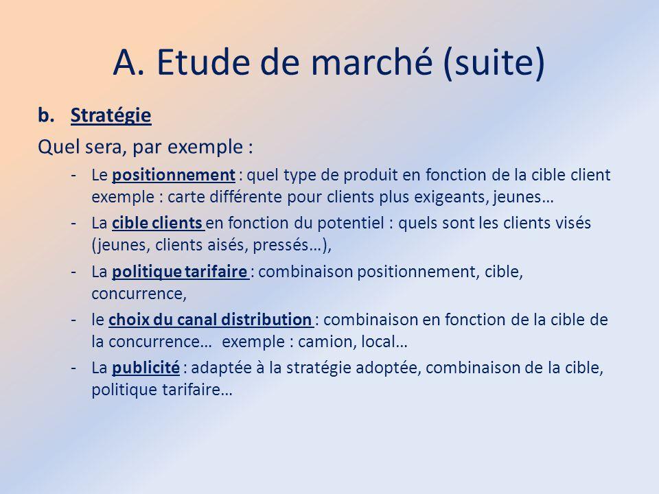 A. Etude de marché (suite) b.Stratégie Quel sera, par exemple : -Le positionnement : quel type de produit en fonction de la cible client exemple : car