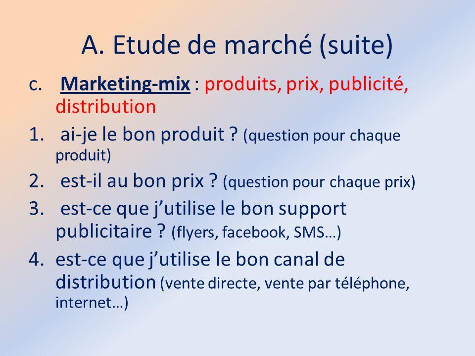 A. Etude de marché (suite) c. Marketing-mix : produits, prix, publicité, distribution 1. ai-je le bon produit ? (question pour chaque produit) 2. est-