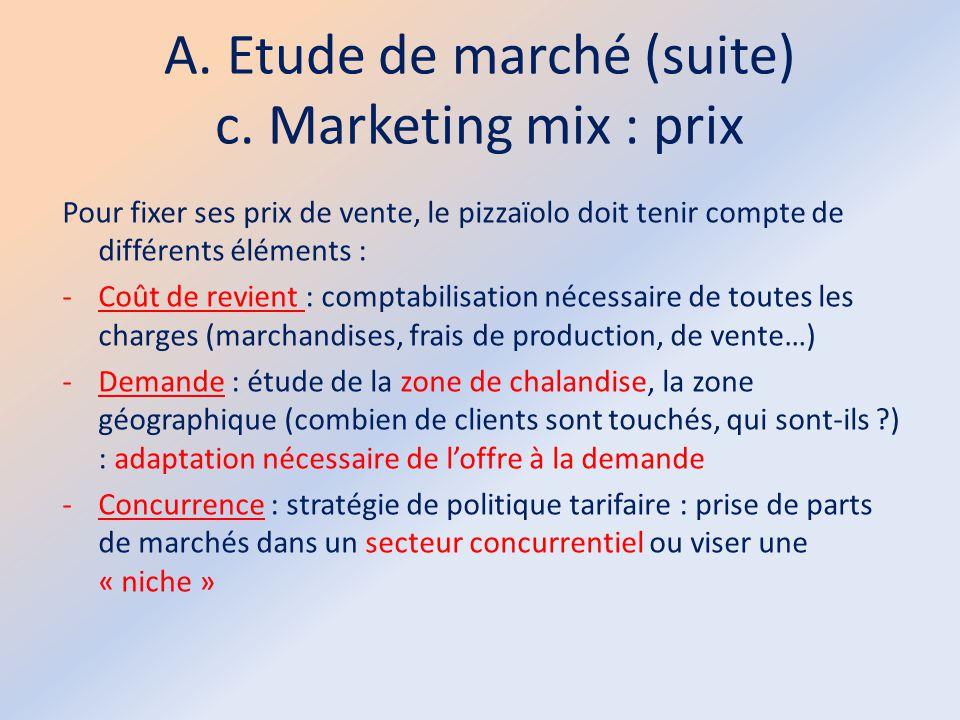 A. Etude de marché (suite) c. Marketing mix : prix Pour fixer ses prix de vente, le pizzaïolo doit tenir compte de différents éléments : -Coût de revi