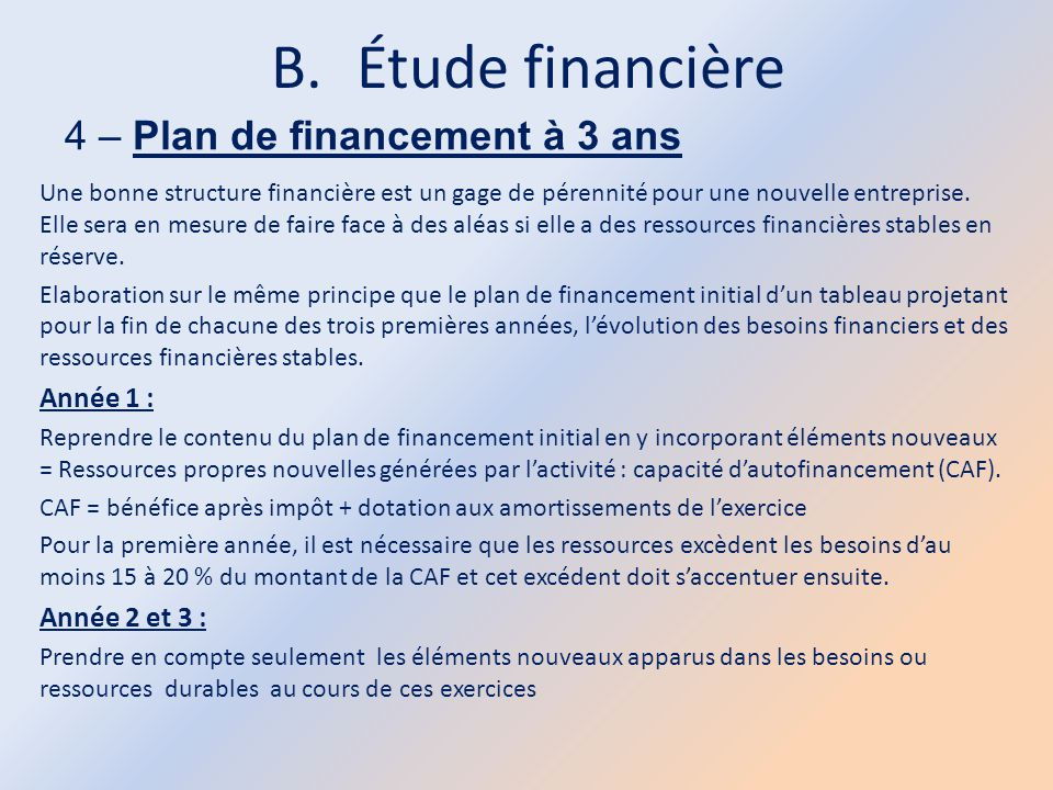 B.Étude financière 4 – Plan de financement à 3 ans Une bonne structure financière est un gage de pérennité pour une nouvelle entreprise. Elle sera en