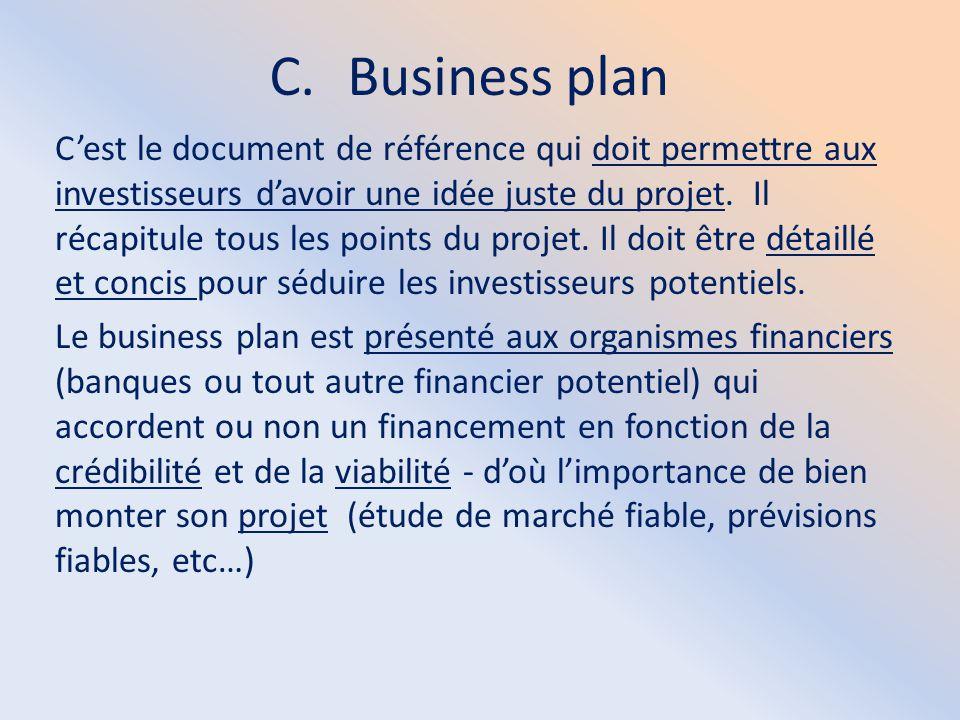 C.Business plan C'est le document de référence qui doit permettre aux investisseurs d'avoir une idée juste du projet. Il récapitule tous les points du