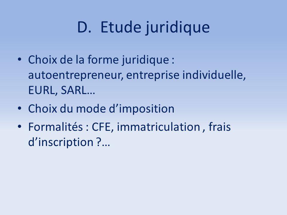 D.Etude juridique Choix de la forme juridique : autoentrepreneur, entreprise individuelle, EURL, SARL… Choix du mode d'imposition Formalités : CFE, im