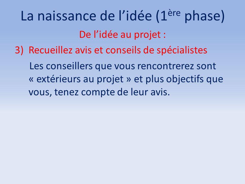 La naissance de l'idée (1 ère phase) De l'idée au projet : 3)Recueillez avis et conseils de spécialistes Les conseillers que vous rencontrerez sont «