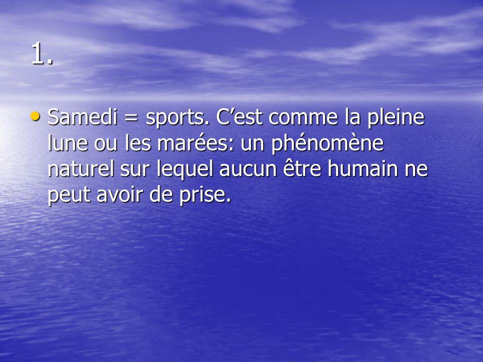 1. Samedi = sports. C'est comme la pleine lune ou les marées: un phénomène naturel sur lequel aucun être humain ne peut avoir de prise. Samedi = sport
