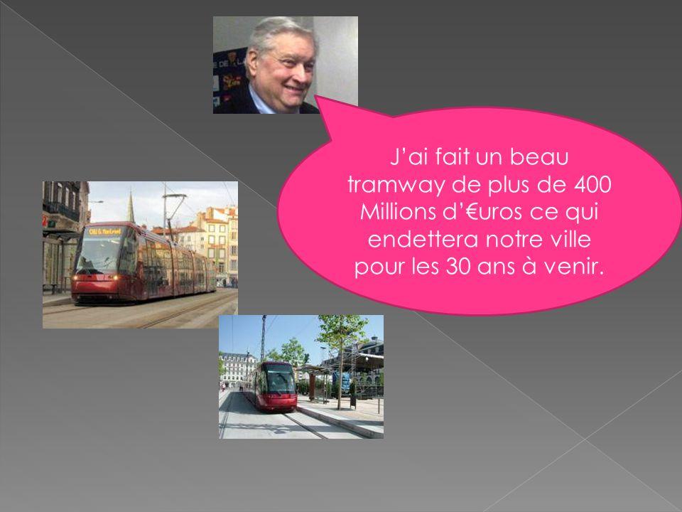 J'ai fait un beau tramway de plus de 400 Millions d'€uros ce qui endettera notre ville pour les 30 ans à venir.