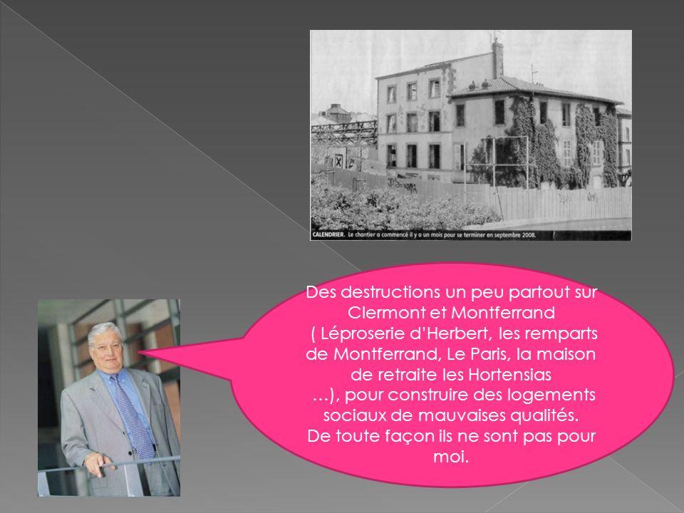 Des destructions un peu partout sur Clermont et Montferrand ( Léproserie d'Herbert, les remparts de Montferrand, Le Paris, la maison de retraite les Hortensias …), pour construire des logements sociaux de mauvaises qualités.