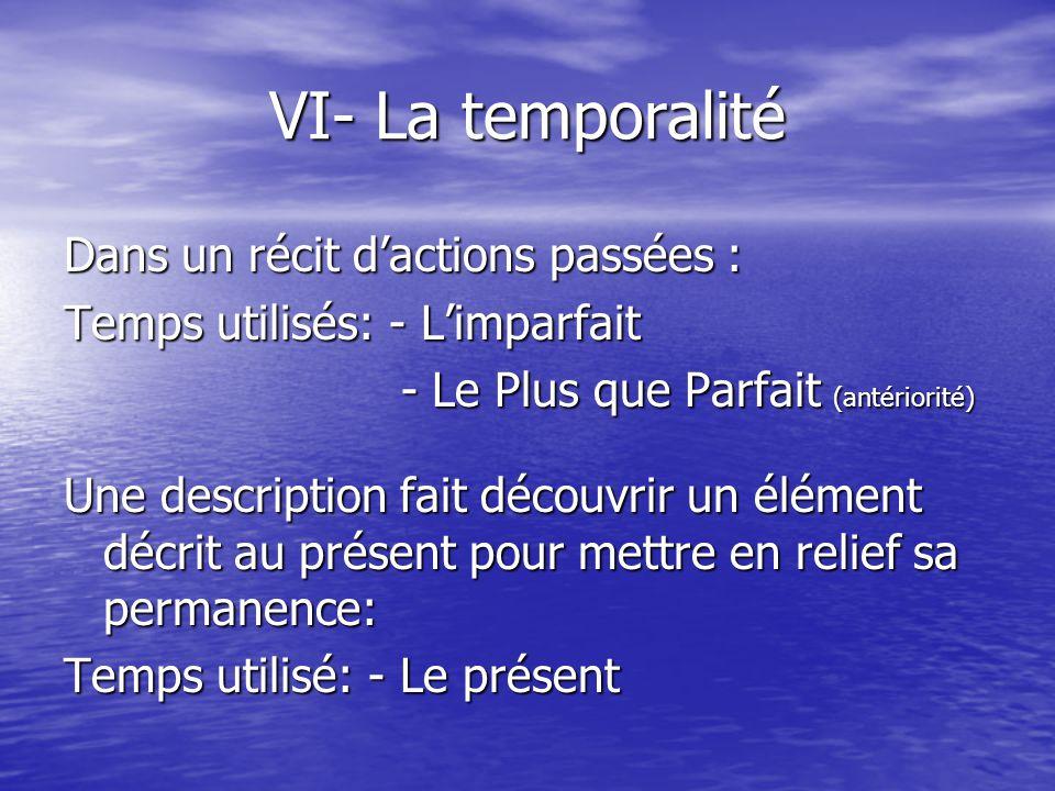 VI- La temporalité Dans un récit d'actions passées : Temps utilisés: - L'imparfait - Le Plus que Parfait (antériorité) - Le Plus que Parfait (antérior