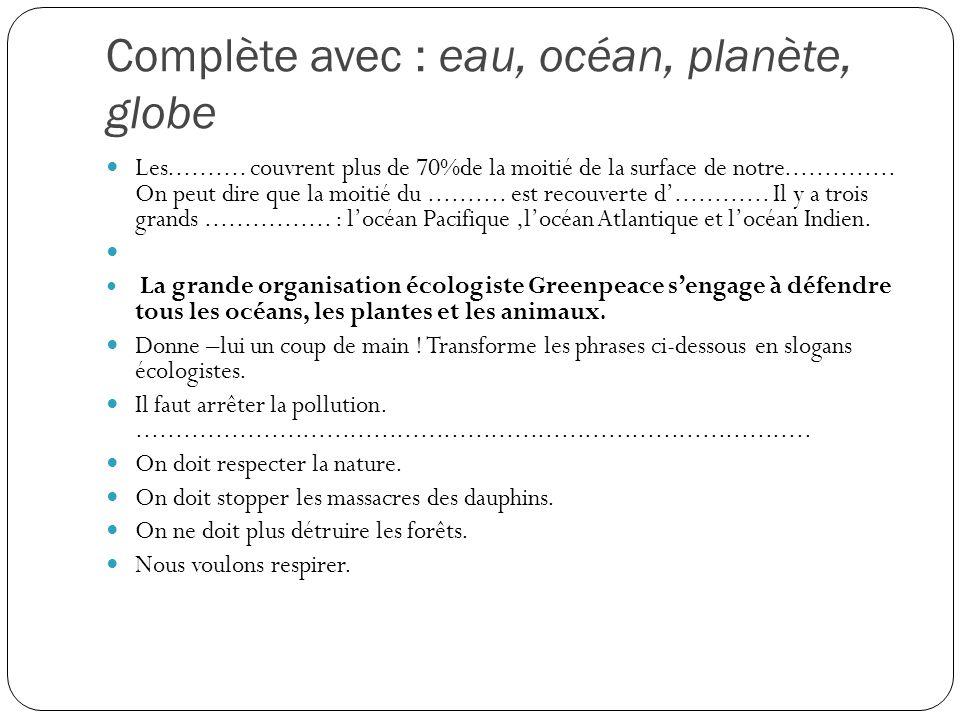 Complète avec : eau, océan, planète, globe Les.......... couvrent plus de 70%de la moitié de la surface de notre.............. On peut dire que la moi
