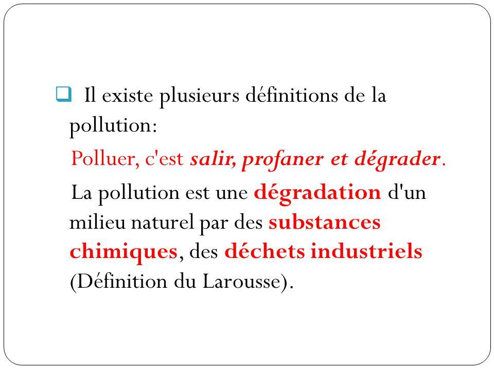  Il existe plusieurs définitions de la pollution: Polluer, c'est salir, profaner et dégrader. La pollution est une dégradation d'un milieu naturel pa