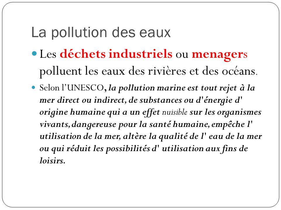 La pollution des eaux Les déchets industriels ou menagers polluent les eaux des rivières et des océans. Selon l'UNESCO, la pollution marine est tout r