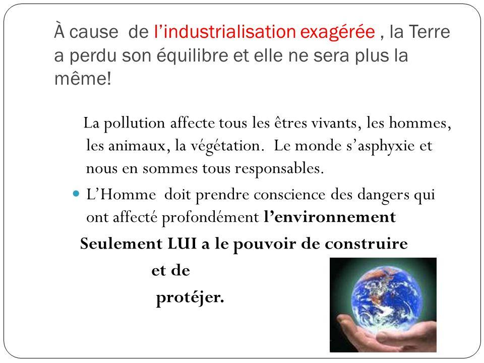 À cause de l'industrialisation exagérée, la Terre a perdu son équilibre et elle ne sera plus la même! La pollution affecte tous les êtres vivants, les