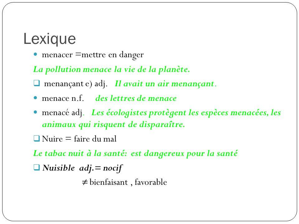 Lexique menacer =mettre en danger La pollution menace la vie de la planète.  menançant e) adj. Il avait un air menançant. menace n.f. des lettres de