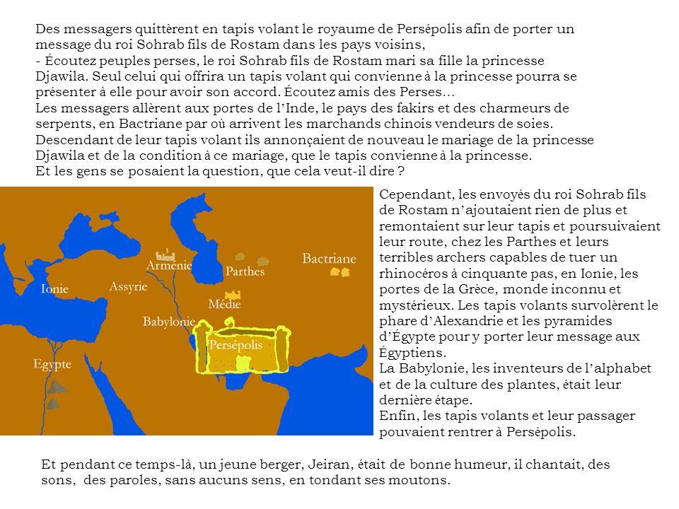 Des messagers quitt è rent en tapis volant le royaume de Pers é polis afin de porter un message du roi Sohrab fils de Rostam dans les pays voisins, - É coutez peuples perses, le roi Sohrab fils de Rostam mari sa fille la princesse Djawila.