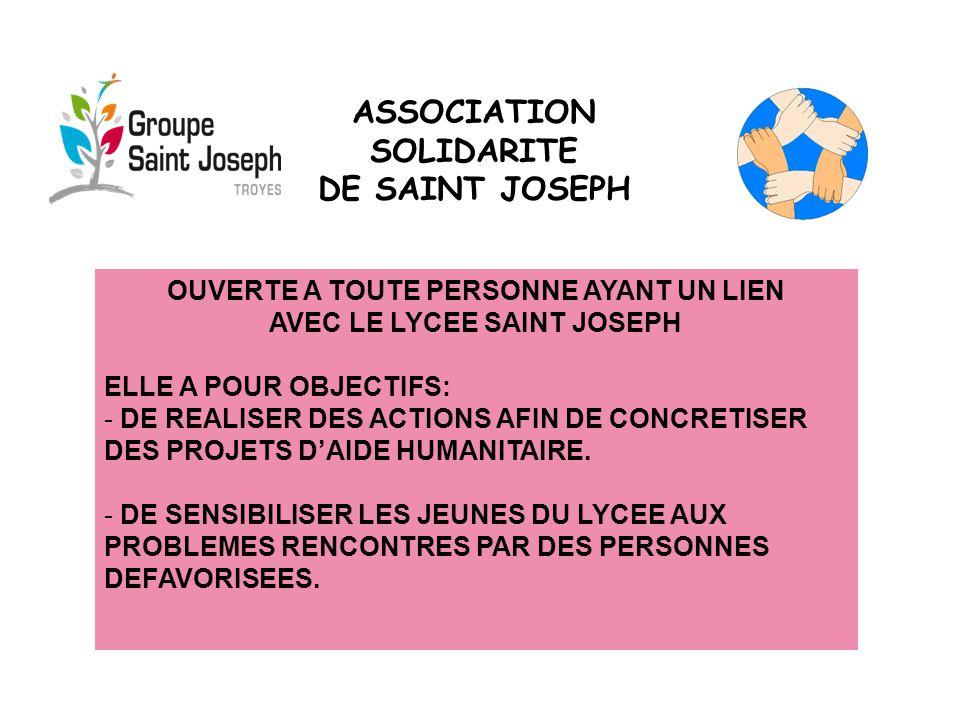 ASSOCIATION SOLIDARITE DE SAINT JOSEPH OUVERTE A TOUTE PERSONNE AYANT UN LIEN AVEC LE LYCEE SAINT JOSEPH ELLE A POUR OBJECTIFS: - DE REALISER DES ACTIONS AFIN DE CONCRETISER DES PROJETS D'AIDE HUMANITAIRE.