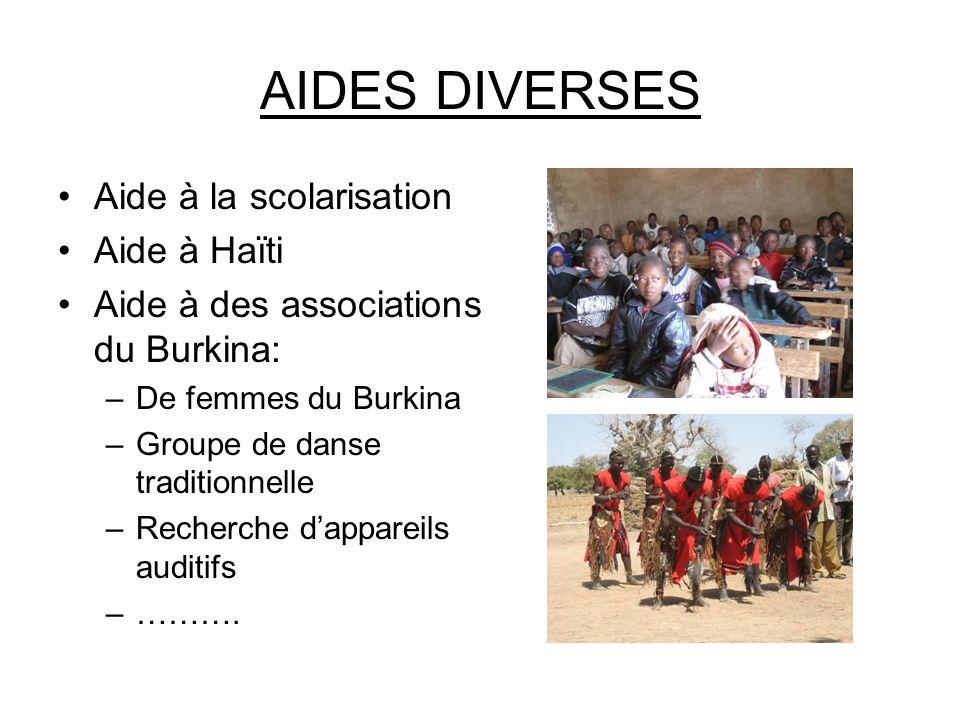 AIDES DIVERSES Aide à la scolarisation Aide à Haïti Aide à des associations du Burkina: –De femmes du Burkina –Groupe de danse traditionnelle –Recherche d'appareils auditifs –……….