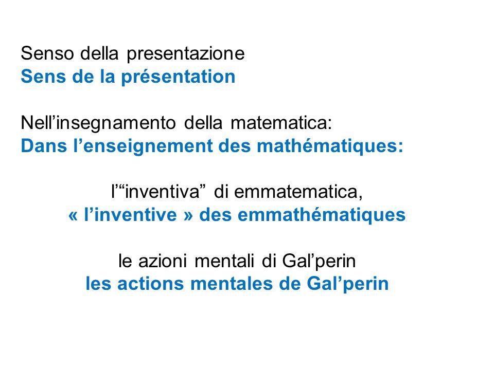 Senso della presentazione Sens de la présentation Nell'insegnamento della matematica: Dans l'enseignement des mathématiques: l' inventiva di emmatematica, « l'inventive » des emmathématiques le azioni mentali di Gal'perin les actions mentales de Gal'perin
