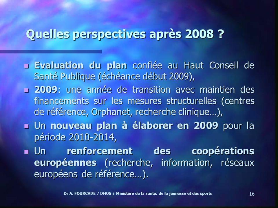 Dr A. FOURCADE / DHOS / Ministère de la santé, de la jeunesse et des sports 16 Quelles perspectives après 2008 ? n Evaluation du plan confiée au Haut