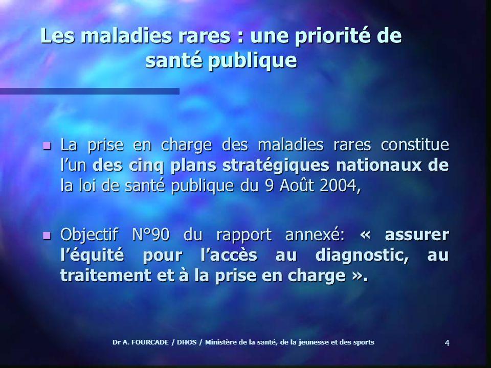 Dr A. FOURCADE / DHOS / Ministère de la santé, de la jeunesse et des sports 4 Les maladies rares : une priorité de santé publique n La prise en charge