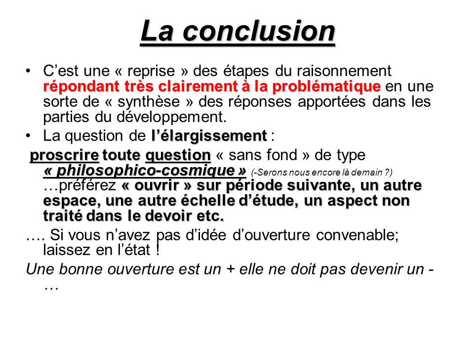 La conclusion C'est une « reprise » des étapes du raisonnement répondant très clairement à la problématique en une sorte de « synthèse » des réponses apportées dans les parties du développement.