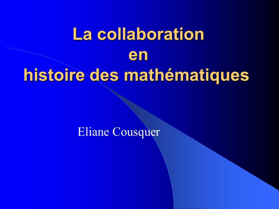 La collaboration en histoire des mathématiques La collaboration en histoire des mathématiques Eliane Cousquer