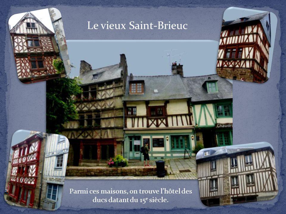 Le vieux Saint-Brieuc Parmi ces maisons, on trouve l'hôtel des ducs datant du 15 e siècle.