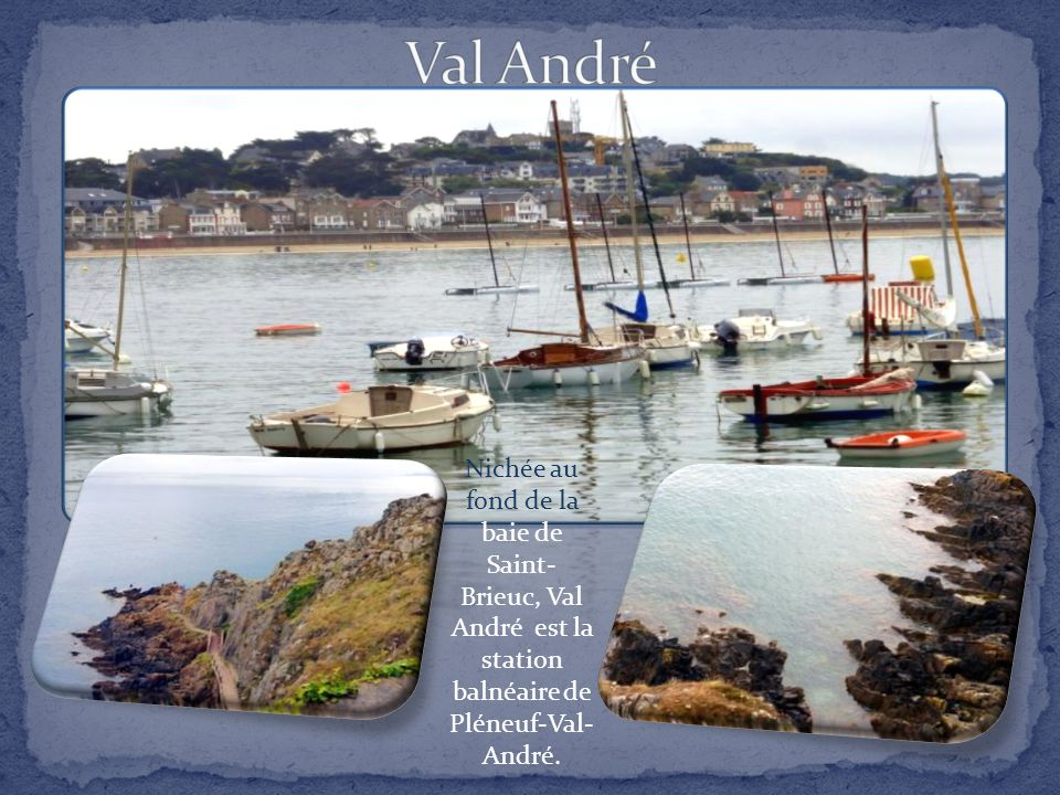 Nichée au fond de la baie de Saint- Brieuc, Val André est la station balnéaire de Pléneuf-Val- André.