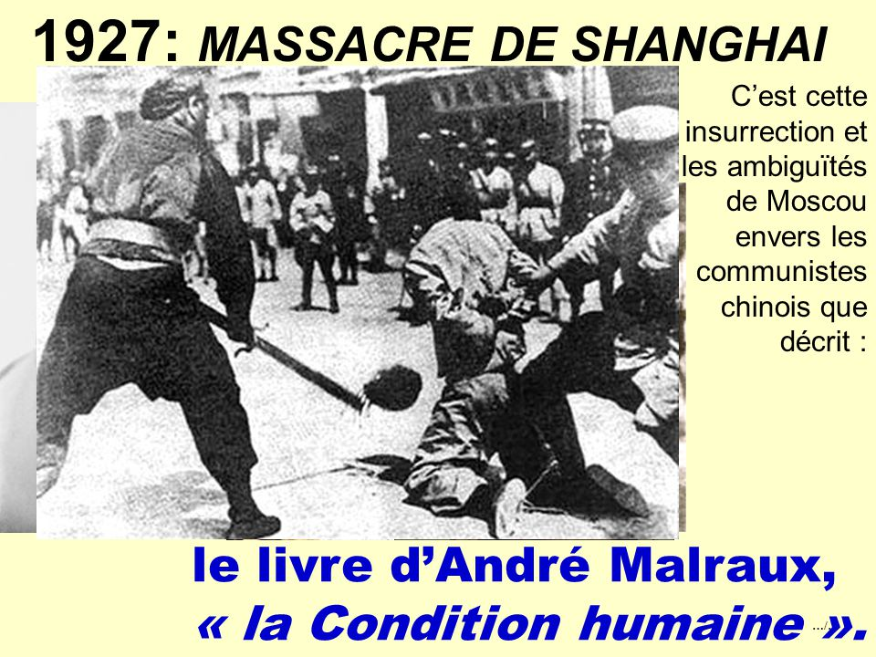 …/… 1927: MASSACRE DE SHANGHAI Alors que les tensions sociales et l'agitation communiste gagnent de nombreuses villes, Tchang Kai Chek décide la liquidation des communistes, c'est en 1927 le massacre des militants communistes de Shanghai Officiellement 300 communistes furent exécutés mais 5000 furent portés disparus.