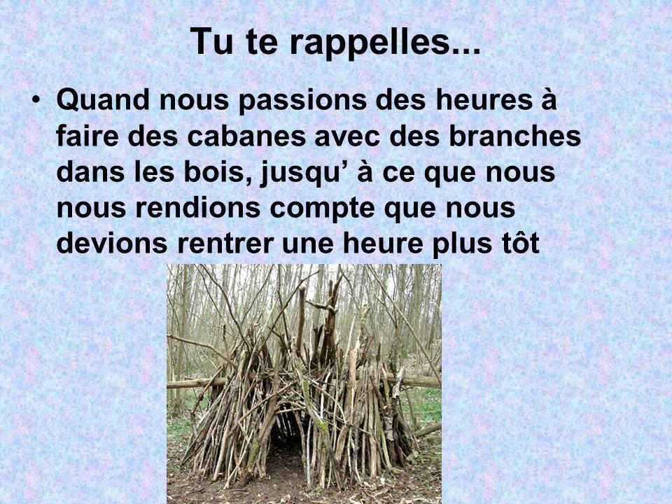 Tu te rappelles... Quand nous passions des heures à faire des cabanes avec des branches dans les bois, jusqu' à ce que nous nous rendions compte que n