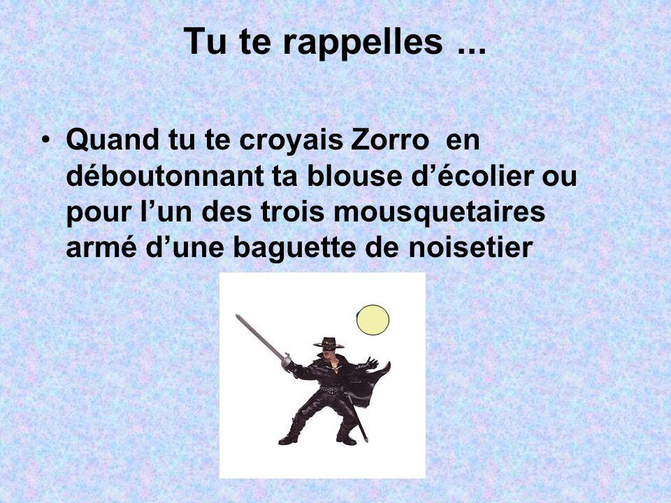 Tu te rappelles... Quand tu te croyais Zorro en déboutonnant ta blouse d'écolier ou pour l'un des trois mousquetaires armé d'une baguette de noisetier