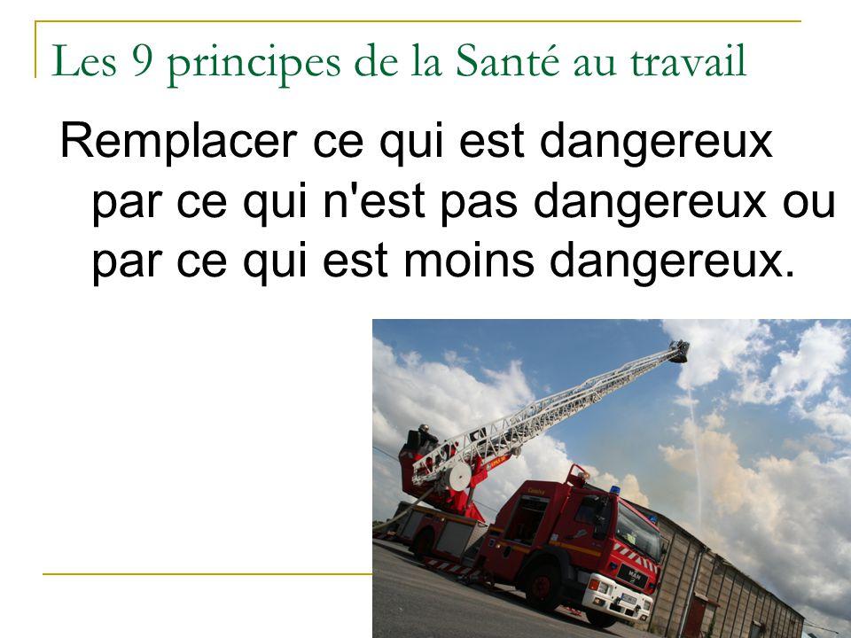 Les 9 principes de la Santé au travail Remplacer ce qui est dangereux par ce qui n est pas dangereux ou par ce qui est moins dangereux.