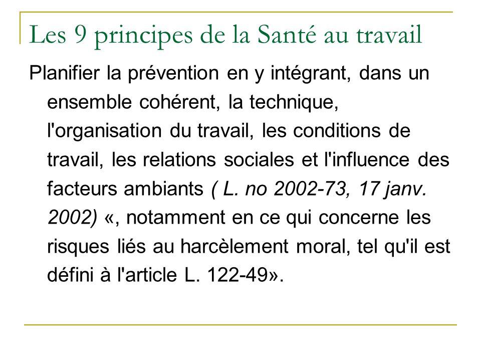 Les 9 principes de la Santé au travail Planifier la prévention en y intégrant, dans un ensemble cohérent, la technique, l organisation du travail, les conditions de travail, les relations sociales et l influence des facteurs ambiants ( L.