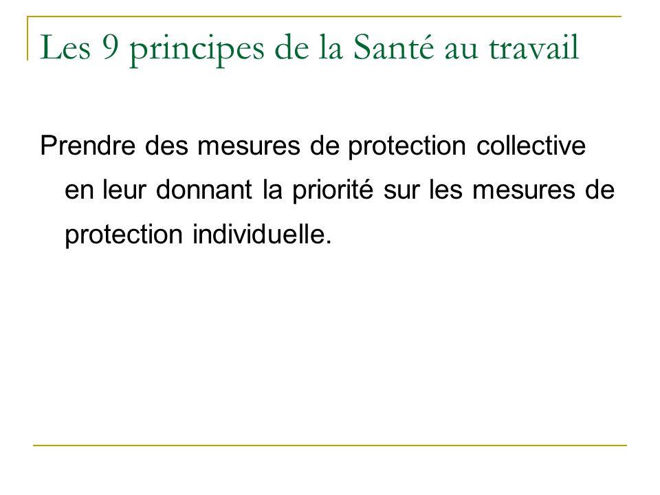 Les 9 principes de la Santé au travail Prendre des mesures de protection collective en leur donnant la priorité sur les mesures de protection individuelle.