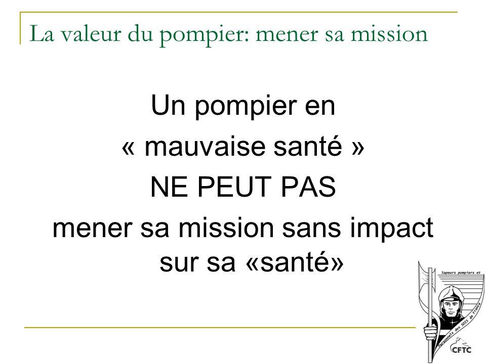 La valeur du pompier: mener sa mission Un pompier en « mauvaise santé » NE PEUT PAS mener sa mission sans impact sur sa «santé»