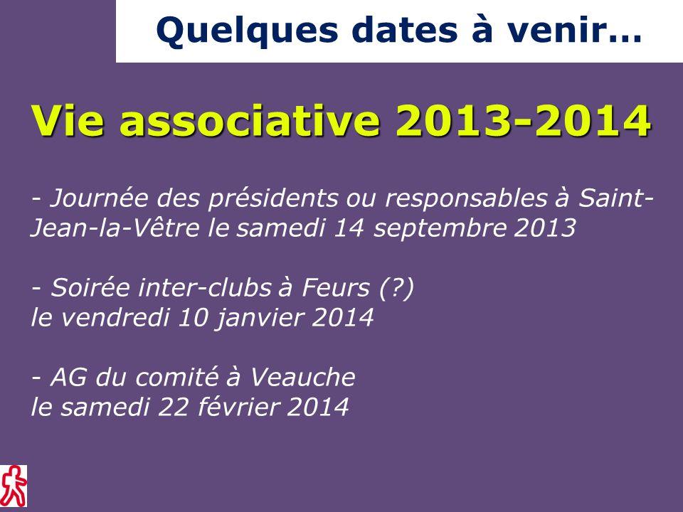 - Journée des présidents ou responsables à Saint- Jean-la-Vêtre le samedi 14 septembre 2013 - Soirée inter-clubs à Feurs ( ) le vendredi 10 janvier 2014 - AG du comité à Veauche le samedi 22 février 2014 Vie associative 2013-2014 Quelques dates à venir…