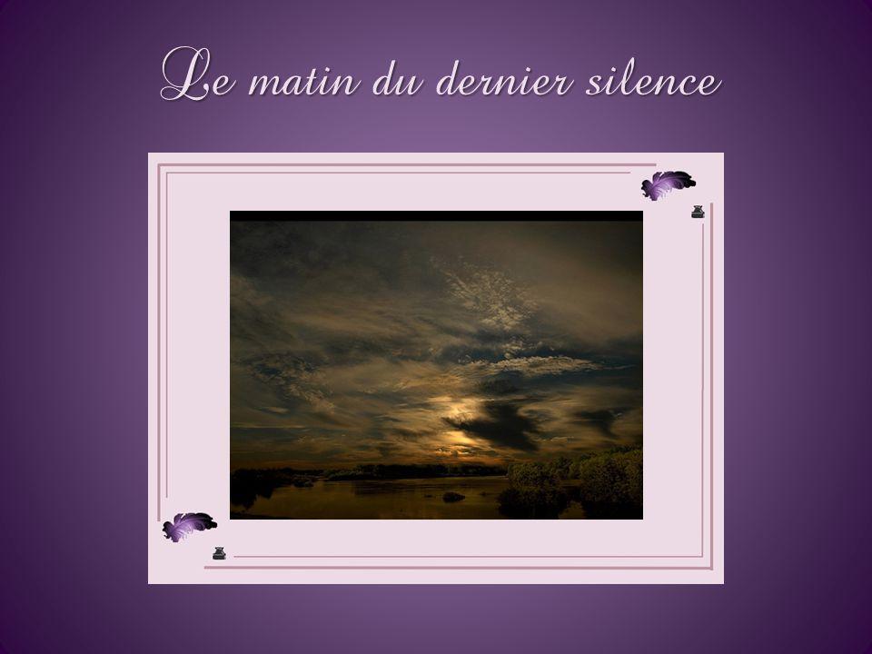 Le matin du dernier silence Après des années de verbe, mon silence induit serait là, à portée de voix, présent à sa place et en son temps, car tout ar
