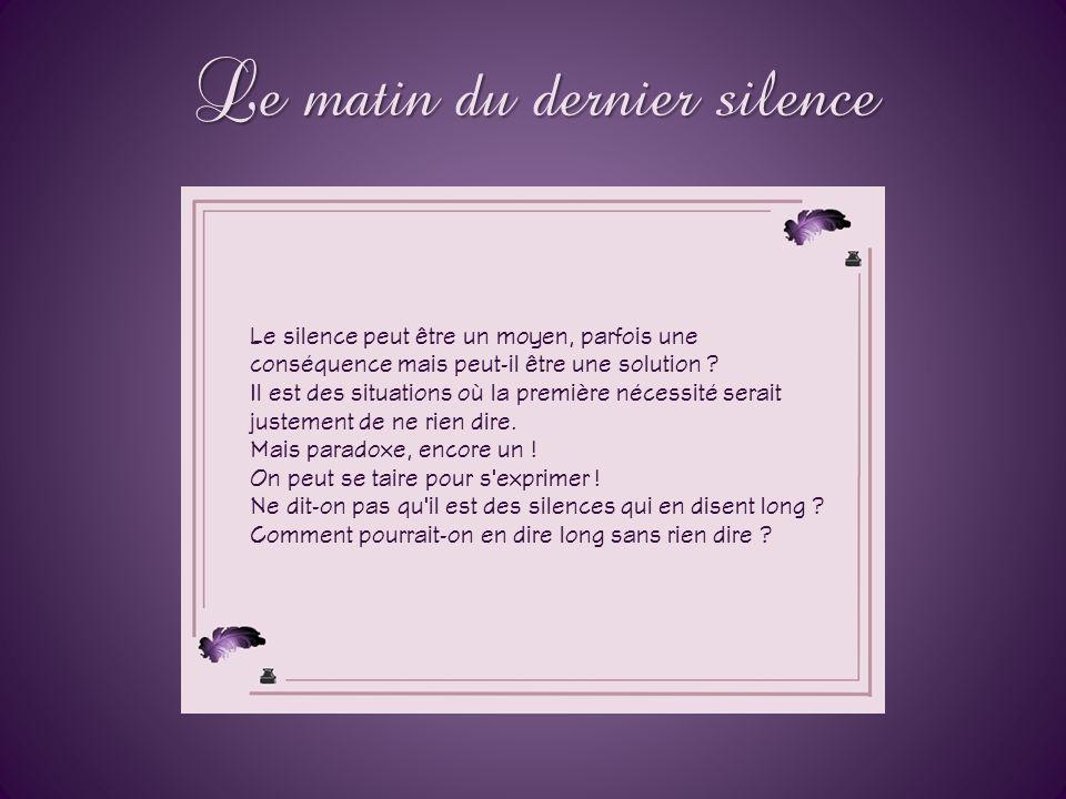 Le matin du dernier silence Le silence peut être un moyen, parfois une conséquence mais peut-il être une solution .