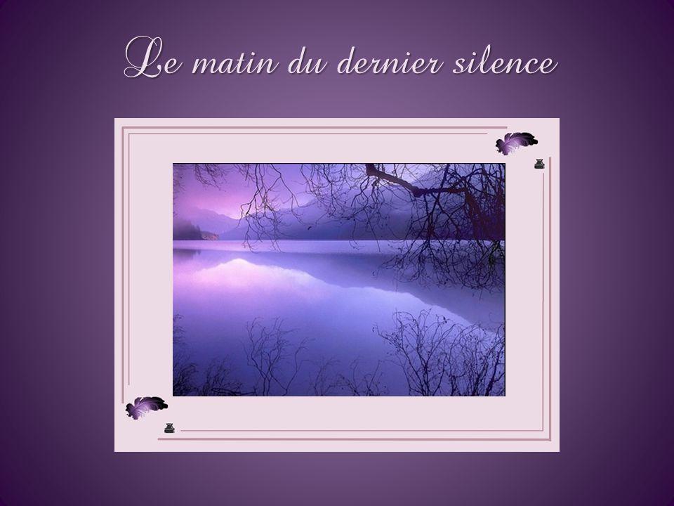 Le matin du dernier silence Il est par contre des silences d'où personne ne revient, éternels, tellement tenus que nul ne saurait les rompre, le moind